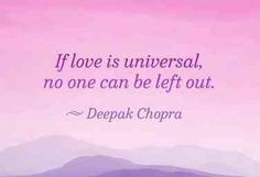 """If love is universal, no one can be left out."" — Deepak Chopra"