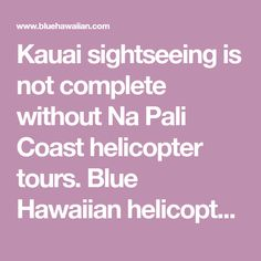 Kauai sightseeing is not complete without Na Pali Coast helicopter tours. Blue Hawaiian helicopter tours include Kauai helicopter rides to waterfalls, mountains and more.