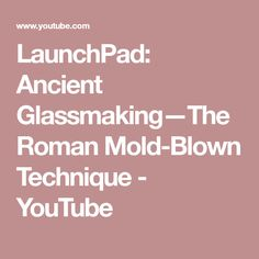 LaunchPad: Ancient Glassmaking—The Roman Mold-Blown Technique - YouTube