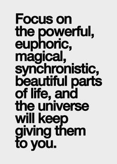 Focus on the powerful, euphoric, magical, synchronistic, beautiful parts of life and the universe will keep giving them to you.