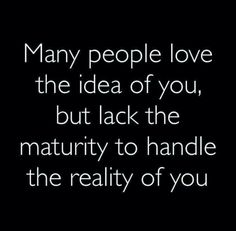 many people love the idea of you, but lack the maturity to handle the reality of you.