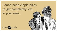 I don't need Apple Maps to get completely lost in your eyes.