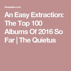 An Easy Extraction: The Top 100 Albums Of 2016 So Far | The Quietus