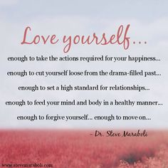 """Love yourself... enough to take the actions required for your happiness… enough to cut yourself loose from the drama-filled past... enough to set a high standard for relationships... enough to feed your mind and body in a healthy manner... enough to forgive yourself... enough to move on..."" - Steve Maraboli #quote"