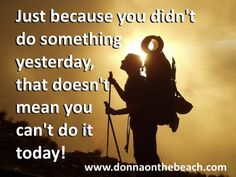 Just Because You Didn't Do Something Yesterday... | DonnaOnTheBeach