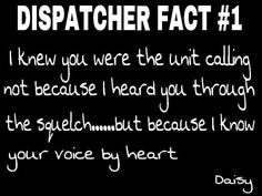 Police dispatch. I know their voices & with a lot of my units I know what they need before or without them even asking. We just roll like that.