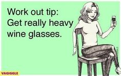 Work out tip:  Get really heavy wine glasses and fill them up!  Repeat!