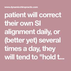 """patient will correct their own SI alignment daily, or (better yet) several times a day, they will tend to """"hold the adjustment"""" much bett"""