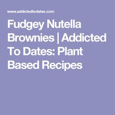Fudgey Nutella Brownies | Addicted To Dates: Plant Based Recipes