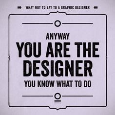 what not to say to a graphic designer. especially after you have spent weeks denying her suggestions.