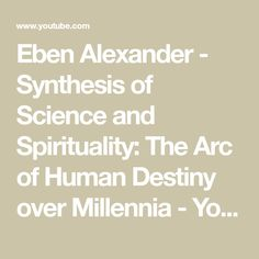 Eben Alexander - Synthesis of Science and Spirituality: The Arc of Human Destiny over Millennia - YouTube