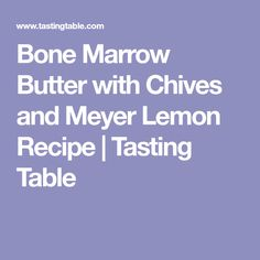 Bone Marrow Butter with Chives and Meyer Lemon Recipe   Tasting Table