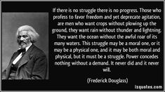 """""""If there is no struggle, there is no progress. Those who profess to favor freedom, & yet depreciate agitation, are [us] who want crops without [break]ing up[ some] ground. They want rain without thunder & lightning. They want the ocean without the awful roar of its many waters. This struggle may be a moral one; or it may be a physical one; or it may be both moral & physical; but it must be a struggle. Power concedes nothing without a demand. It never did & it never will."""" -Frederick…"""
