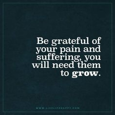Live Life Happy: Be grateful of your pain and suffering, you will need them to grow.