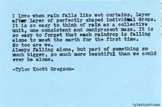 "--and it is so easy to forget that each raindrop is falling alone to meet the earth for the first time-- Tyler Knott Gregson, ""Typewriter Series #511"""
