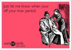Just let me know when your off your man period.