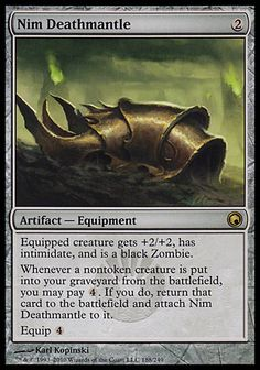 Artist: Karl Kopinski Card Name: Nim Deathmantle Card Number: no 188 Card Text: Equipped creature gets +2/+2, has intimidate, and is a black Zombie. Whenever a nontoken creature is put into your graveyard from the battlefield, you may pay[4]. If you do, return that card to the battlefield and attach Nim Deathmantle to it. Equip[4] Community Rating: 3 to 3.99 Converted Mana Cost: 2 Expansion: Scars of Mirrodin Mana Cost: [2] Rarity: Rare Types: Artifact — Equipment Watermark: Mirran