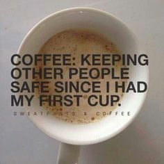 Coffee: Keeping other people safe since I had my first cup.
