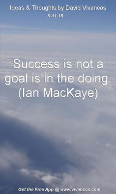 Success is not a goal is in the doing. (Ian MacKaye) [September 11th 2015] https://www.youtube.com/watch?v=lTYQ4frCVQc