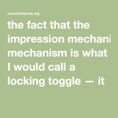 the fact that the impression mechanism is what I would call a locking toggle — it