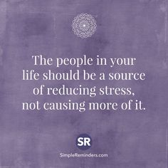 The people in your life should be a source of reducing stress, not causing more of it.