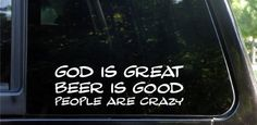 God is great - Beer is good - People are crazy! Billy Currington decal  Price : $5.00 http://kickassdecals.hostedbywebstore.com/God-great-People-crazy-Currington/dp/B002RDNG04