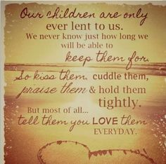 My friend lost two daughters in a tragic car accident, a mother's worse nightmare TIMES two (RIP Lauren and Kathleen). She posted this on Facebook this morning and it really hits home. I am estranged from two of my girls.  I pray they know I love them... always.