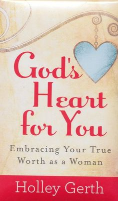 God's Heart For You: Embracing Your True Worth as a Woman By Holley Gerth
