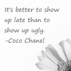it is better to show up late than to show up ugly -Coco Chanel