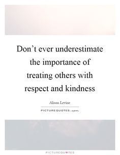 Don't ever underestimate the importance of treating others with respect and kindness. Treating others quotes on PictureQuotes.com.