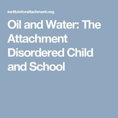 Oil and Water: The Attachment Disordered Child and School