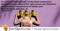 """""""I'm not big on compromise. I understand compromise. Sometimes compromise is the right answer, but oftentimes compromise is the equivalent of defeat, and I don't like being defeated. Compromise Quotes, Picture Quotes, Donald Trump, Best Quotes, Big, Donald Tramp, Best Quotes Ever"""