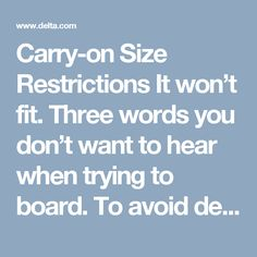 Carry-on Size Restrictions       It won't fit. Three words you don't want to hear when trying to board. To avoid delays and possible checked bag fees, follow these size requirements:        Baggage may not exceed 45 linear inches (or 114 cm) in combined length, width and height, including any handles and wheels, with the exception of small musical instruments that fit in the overhead compartment space or under-seat space available at the time of boarding      Baggage must meet carry on size…