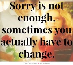 Sorry is not enough, sometimes you actually have to change. Picture Quotes.