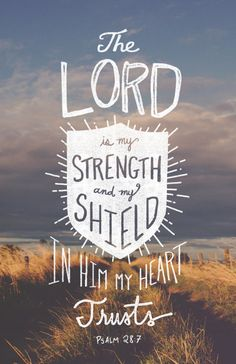 The LORD is my strength and my shield;