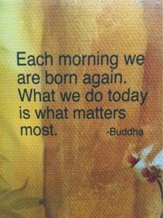 Each day we are born again. What we do today is what matters most. #buddha quotes enjoyed and repinned by http://papasteves.com/blogs/news