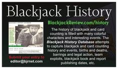 The history of blackjack and card counting is filled with many colorful characters and interesting events. The Blackjack History Database, found on BlackjackReview.com, includes blackjack and card counting history and events, births and deaths, barrings and legal action, card counting team exploits,  blackjack book and report publishing dates, casino openings and closings, etc. Card Counting, Birth And Death, Births, Casino Games, Trivia, Dates, Action, Characters, Events