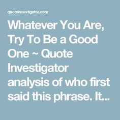 Whatever You Are, Try To Be a Good One ~ Quote Investigator analysis of who first said this phrase. It's NOT Abraham Lincoln!