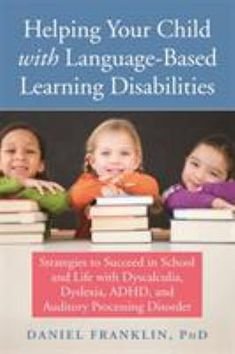 Helping Your Child with Language-Based Learning Disabilities: Strategies to Succeed in School and Life with Dyslexia, Dysgraphia, Dyscalculia, ADHD, and Processing Disorders by Daniel Franklin PhD - New Harbinger Publications Teaching Kids, Kids Learning, Auditory Processing Disorder, Learning Ability, Dyscalculia, Kindergarten Books, Adhd Kids, Parenting Books, Parenting Tips