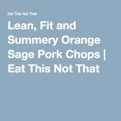 Lean, Fit and Summery Orange Sage Pork Chops   Eat This Not That