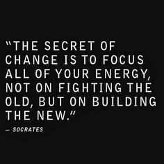 The secret of change is to focus all of your energy, not on fighting the old, but on building the new. Daily Motivation, Daily Quotes, Motivational Quotes,Inspiration, Inspirational Quotes, Success, Success Quotes, Successful Mindset, Personal Development, Personal Growth, Self Improvement, Millionaire Mindset, Philosophy of Success, Think and Grow Rich, Los Angeles, New York, Atlanta, Chicago, Washington DC, San Francisco, Cleveland, Miami, Tampa, Dallas, Houston, Boston, Nashville,
