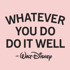 "| ""Whatever you do do it well""- Walt Disney 