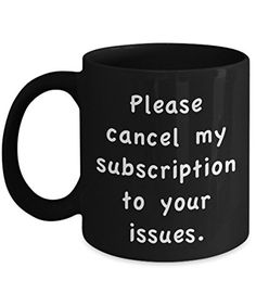 Coffee Mug - Please Cancel My Subscription To Your Issues - 11 oz Unique Present Idea for Friend Mom Dad Husband Wife Boyfriend Girlfriend - Best Office Cup Birthday Funny Gift for Coworker Funny Coffee Mugs, Coffee Humor, Funny Mugs, Funny Gifts, Gag Gifts, Presents For Dad, Unique Presents, Gifts For Coworkers, Birthday Cup