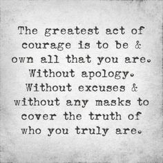The greatest act of courage is to be and own all that you are. Without apology. Without excuses and without any masks to cover the truth of who you truly are. - unknown. Image via Mindful Gentlemen on fb