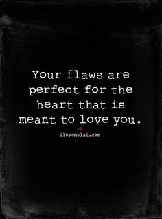 ''Your flaws are perfect for the heart that is meant to love you.'' --  Trent Shelton ;  source: Love, Sex, Intelligence
