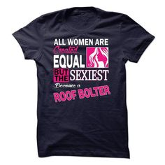 All women are created equal but the sexiest become a Roof Bolter T-Shirts, Hoodies, Sweatshirts, Tee Shirts (23$ ==> Shopping Now!)