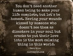 You don't need another human being to make your life complete, but let's be honest. Having your wounds kissed by someone who doesn't see them as disasters in your soul but cracks to put their love into is the most calming thing in this world. ~ Emery Allen More amazing quotes for you on our Facebook page: https://www.facebook.com/LoveSexIntelligence  #love #relationship #quote #soul #wounds