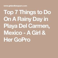 Top 7 Things to Do On A Rainy Day in Playa Del Carmen, Mexico - A Girl & Her GoPro