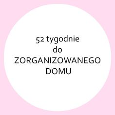 *52 TYGODNIE DO ZORGANIZOWANEGO DOMU* - ZORGANIZOWANA Organize Your Life, Good Habits, Konmari, Life Organization, Self Development, Time Management, Kids And Parenting, Clean House, Good To Know