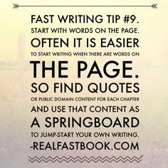 Fast Writing Tip #9. Start With Words On The Page. Often it is easier to start writing when there are words on the page. So find quotes or public domain content for each chapter and use that content as a springboard to jump-start your own writing. http://realfastbook.com/